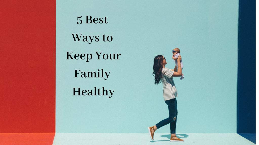 5 best ways to keep your family healthy